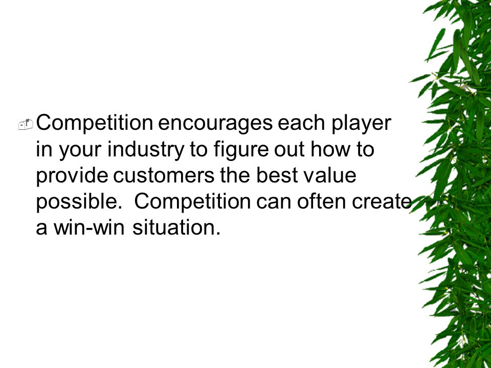 Competition encourages each player in your industry to figure out how to provide customers the best value possible.