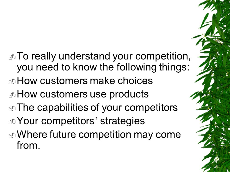 To really understand your competition, you need to know the following things:
