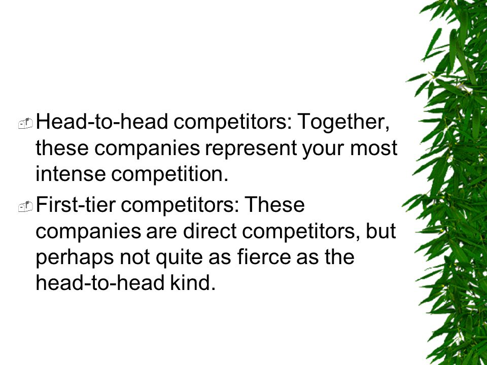Head-to-head competitors: Together, these companies represent your most intense competition.
