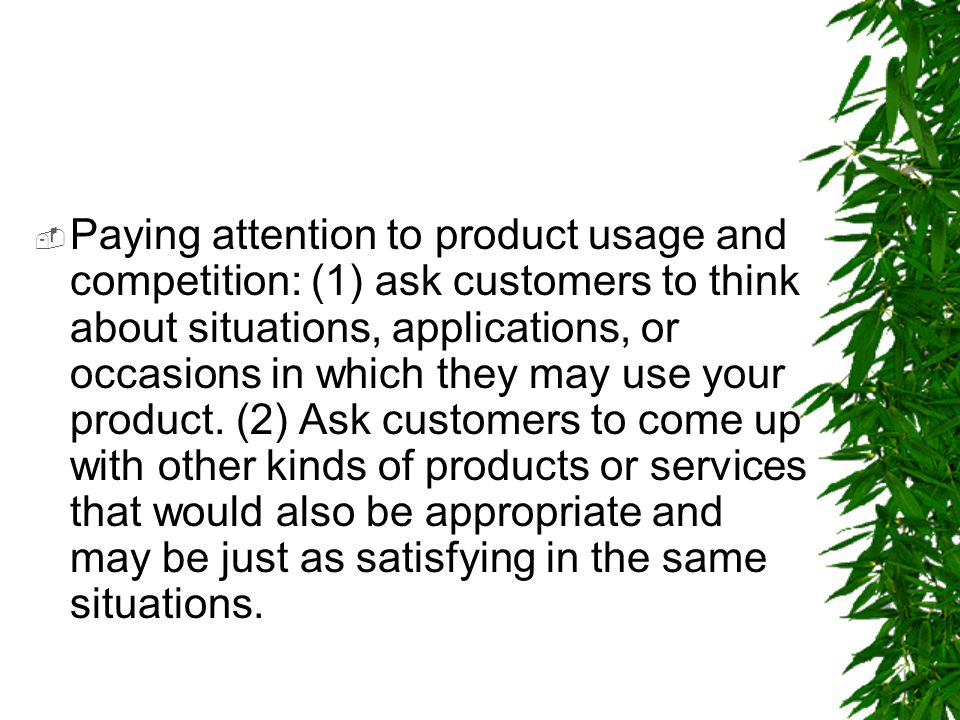 Paying attention to product usage and competition: (1) ask customers to think about situations, applications, or occasions in which they may use your product.