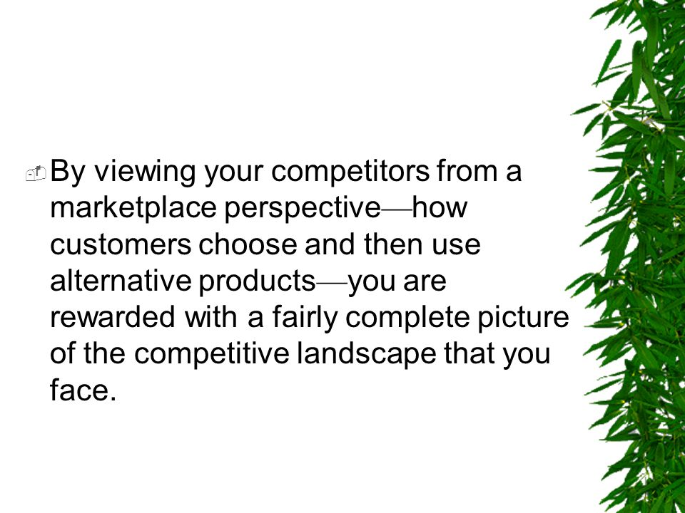 By viewing your competitors from a marketplace perspective—how customers choose and then use alternative products—you are rewarded with a fairly complete picture of the competitive landscape that you face.