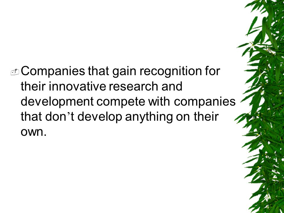 Companies that gain recognition for their innovative research and development compete with companies that don't develop anything on their own.