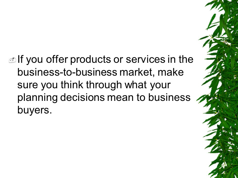 If you offer products or services in the business-to-business market, make sure you think through what your planning decisions mean to business buyers.