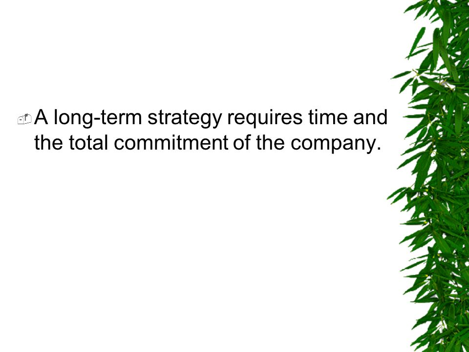 A long-term strategy requires time and the total commitment of the company.