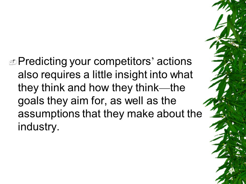 Predicting your competitors' actions also requires a little insight into what they think and how they think—the goals they aim for, as well as the assumptions that they make about the industry.