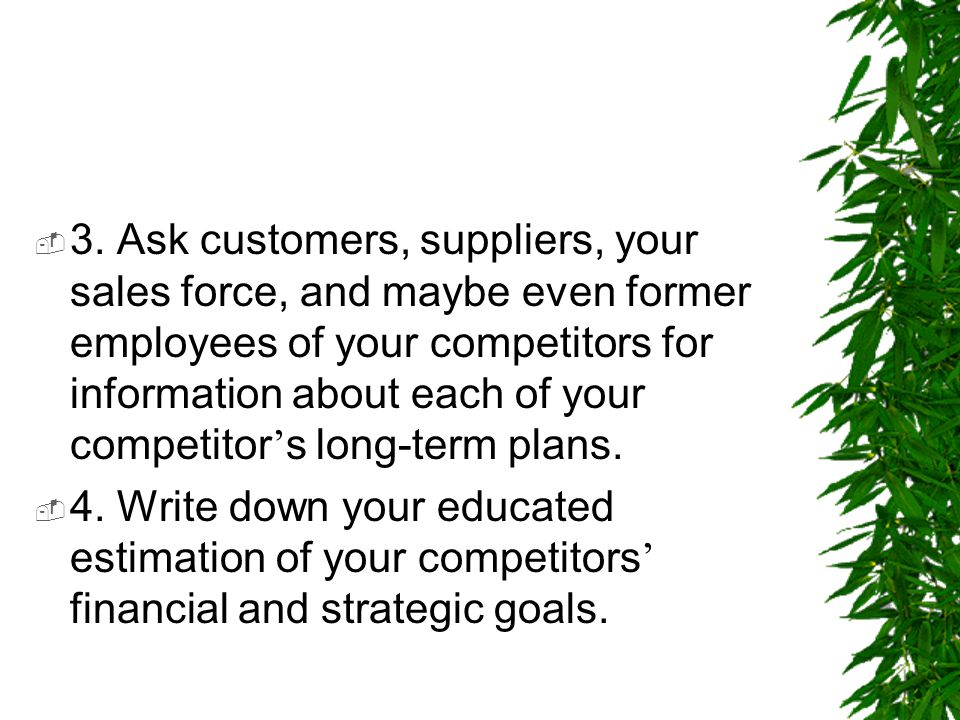 3. Ask customers, suppliers, your sales force, and maybe even former employees of your competitors for information about each of your competitor's long-term plans.