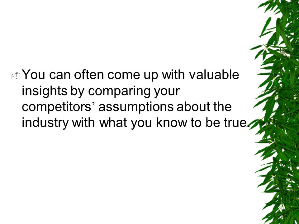 You can often come up with valuable insights by comparing your competitors' assumptions about the industry with what you know to be true.
