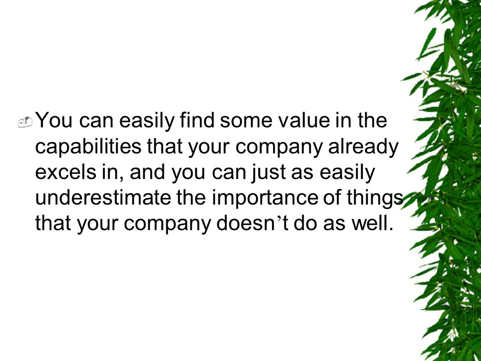 You can easily find some value in the capabilities that your company already excels in, and you can just as easily underestimate the importance of things that your company doesn't do as well.