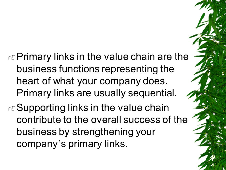 Primary links in the value chain are the business functions representing the heart of what your company does. Primary links are usually sequential.