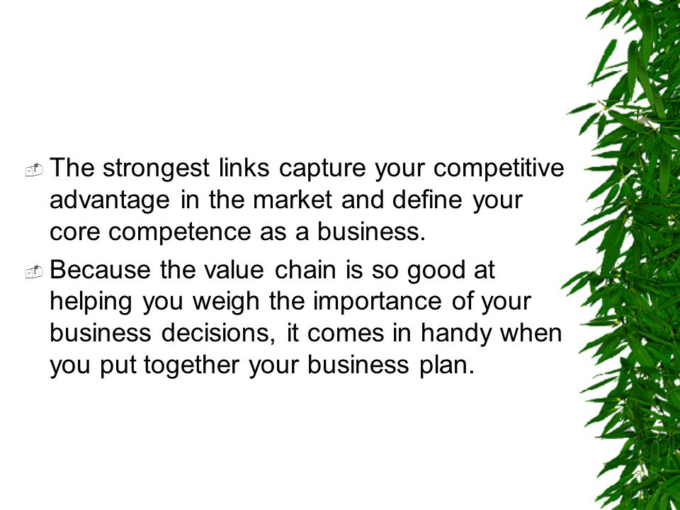 The strongest links capture your competitive advantage in the market and define your core competence as a business.