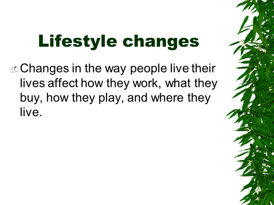 Lifestyle changes Changes in the way people live their lives affect how they work, what they buy, how they play, and where they live.