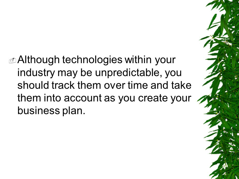 Although technologies within your industry may be unpredictable, you should track them over time and take them into account as you create your business plan.