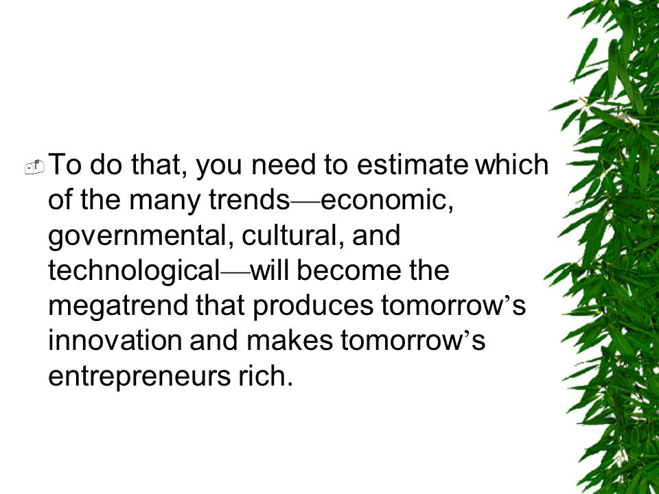 To do that, you need to estimate which of the many trends—economic, governmental, cultural, and technological—will become the megatrend that produces tomorrow's innovation and makes tomorrow's entrepreneurs rich.
