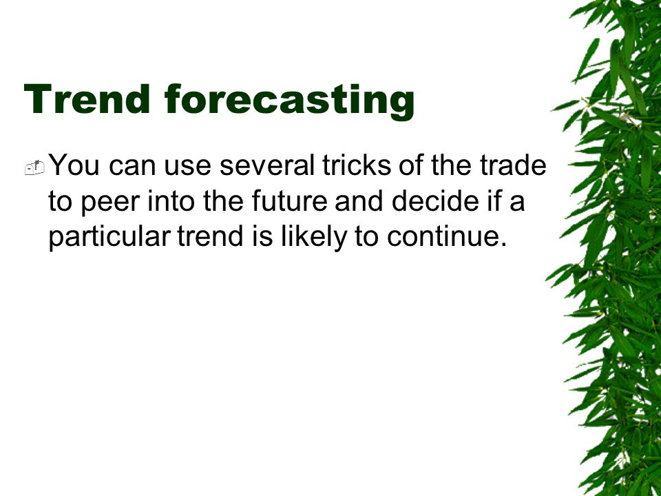 Trend forecasting You can use several tricks of the trade to peer into the future and decide if a particular trend is likely to continue.