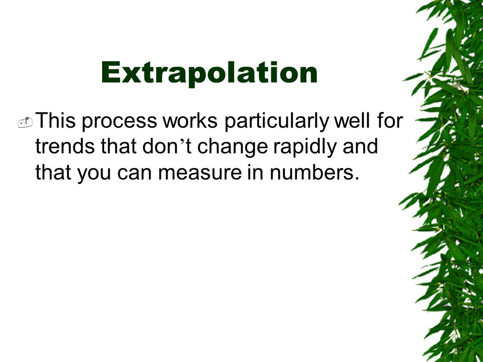 Extrapolation This process works particularly well for trends that don't change rapidly and that you can measure in numbers.