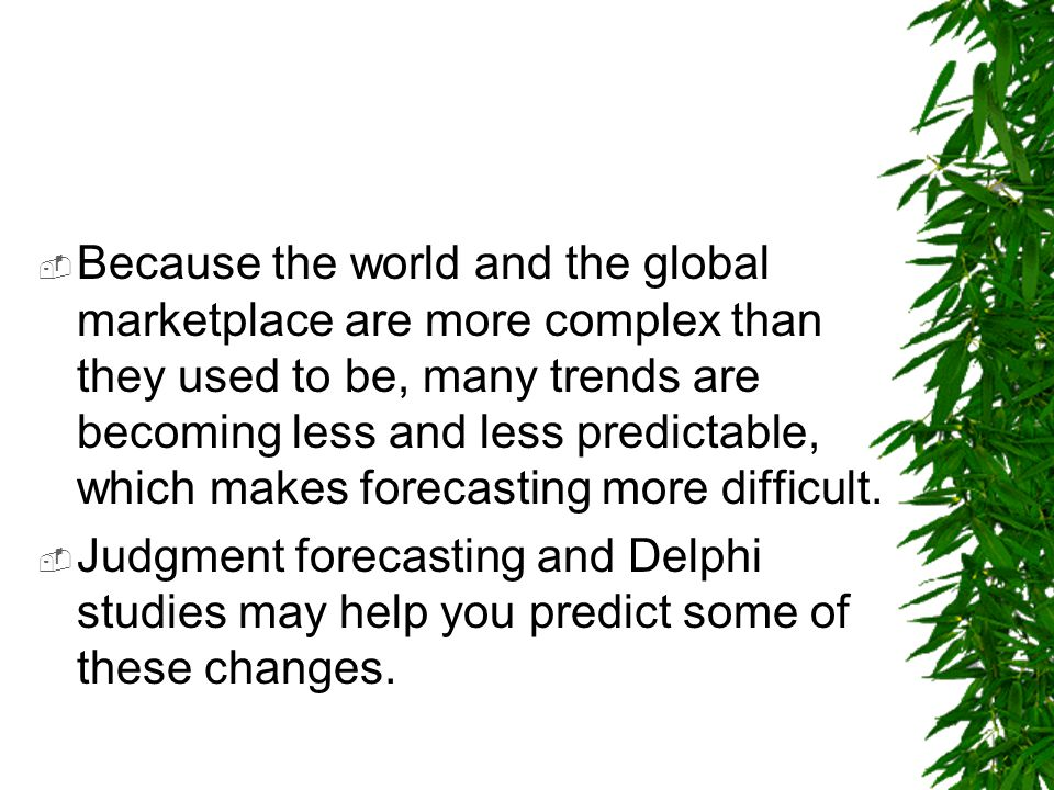 Because the world and the global marketplace are more complex than they used to be, many trends are becoming less and less predictable, which makes forecasting more difficult.