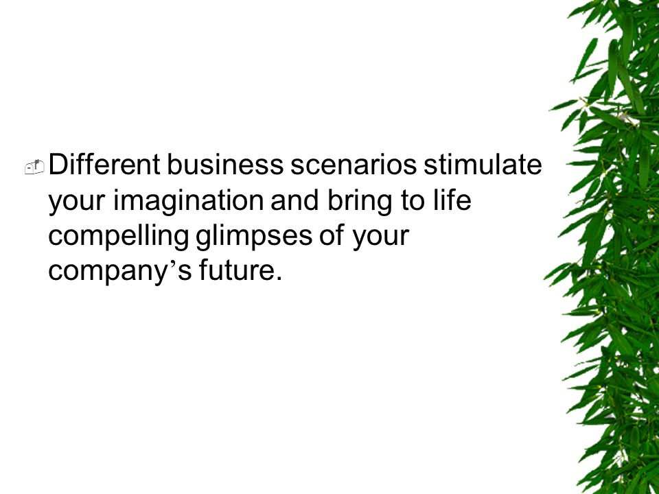 Different business scenarios stimulate your imagination and bring to life compelling glimpses of your company's future.