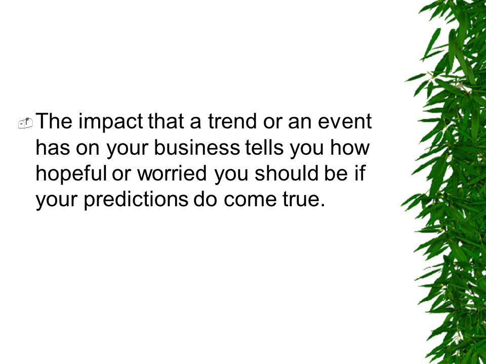 The impact that a trend or an event has on your business tells you how hopeful or worried you should be if your predictions do come true.