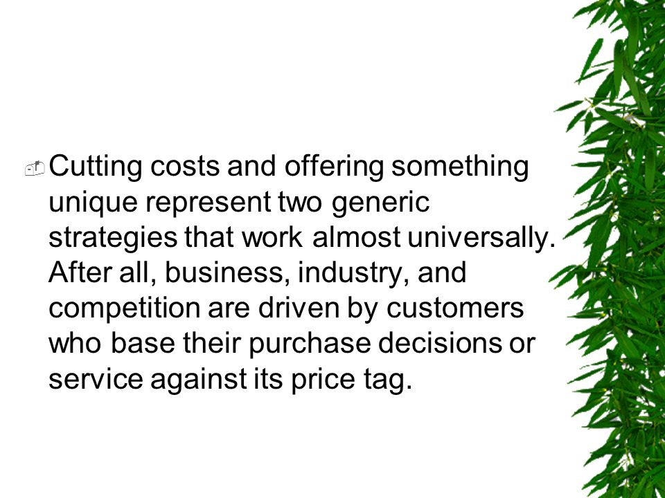 Cutting costs and offering something unique represent two generic strategies that work almost universally.