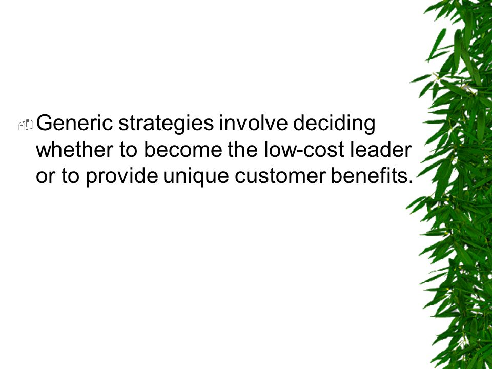 Generic strategies involve deciding whether to become the low-cost leader or to provide unique customer benefits.