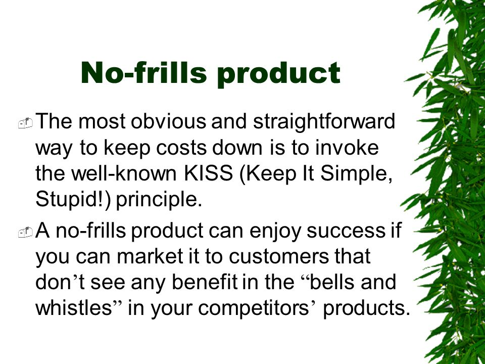No-frills product The most obvious and straightforward way to keep costs down is to invoke the well-known KISS (Keep It Simple, Stupid!) principle.