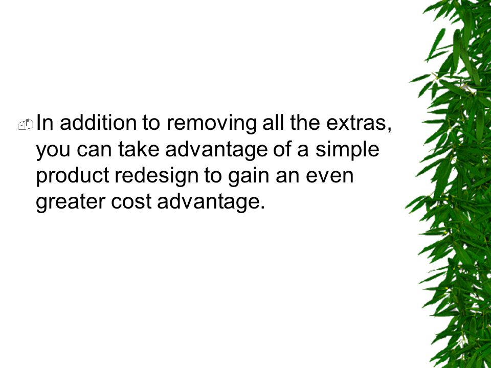 In addition to removing all the extras, you can take advantage of a simple product redesign to gain an even greater cost advantage.