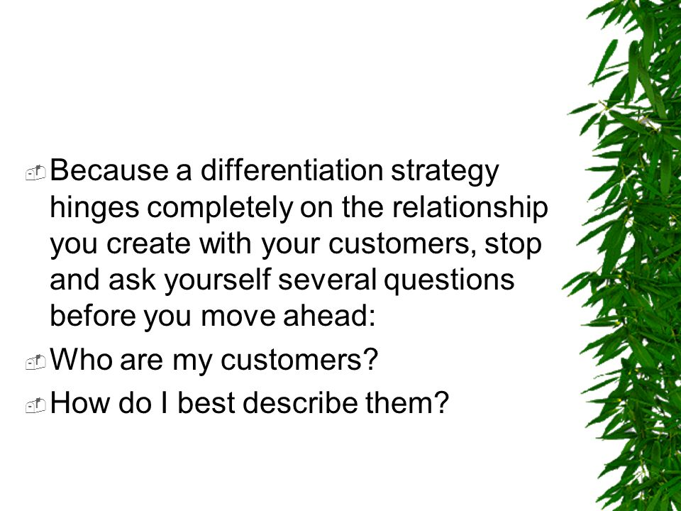 Because a differentiation strategy hinges completely on the relationship you create with your customers, stop and ask yourself several questions before you move ahead: