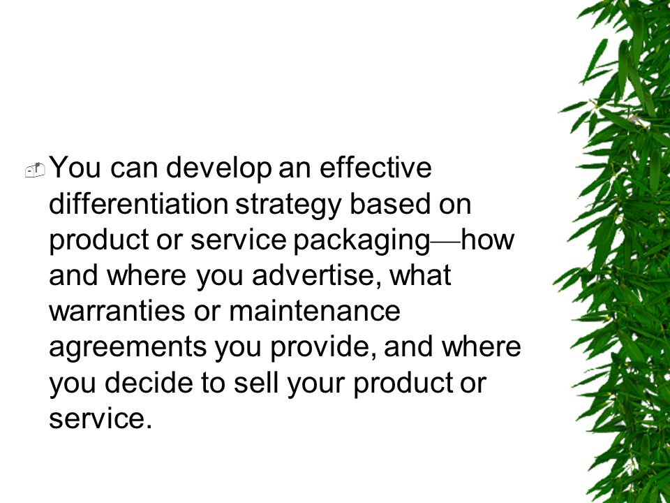 You can develop an effective differentiation strategy based on product or service packaging—how and where you advertise, what warranties or maintenance agreements you provide, and where you decide to sell your product or service.