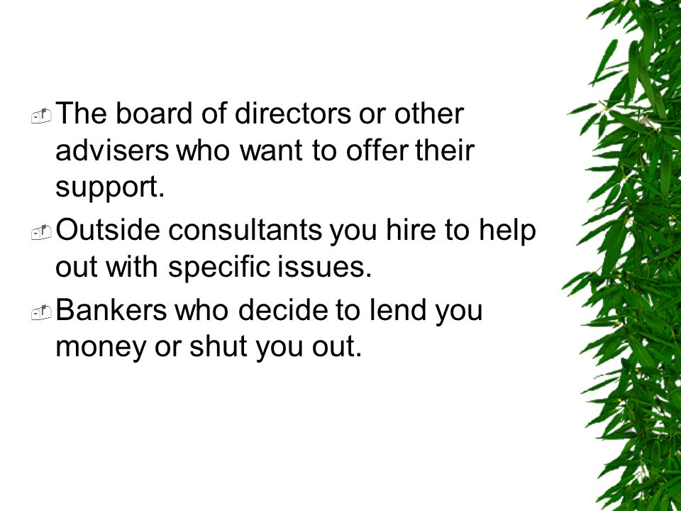 The board of directors or other advisers who want to offer their support.