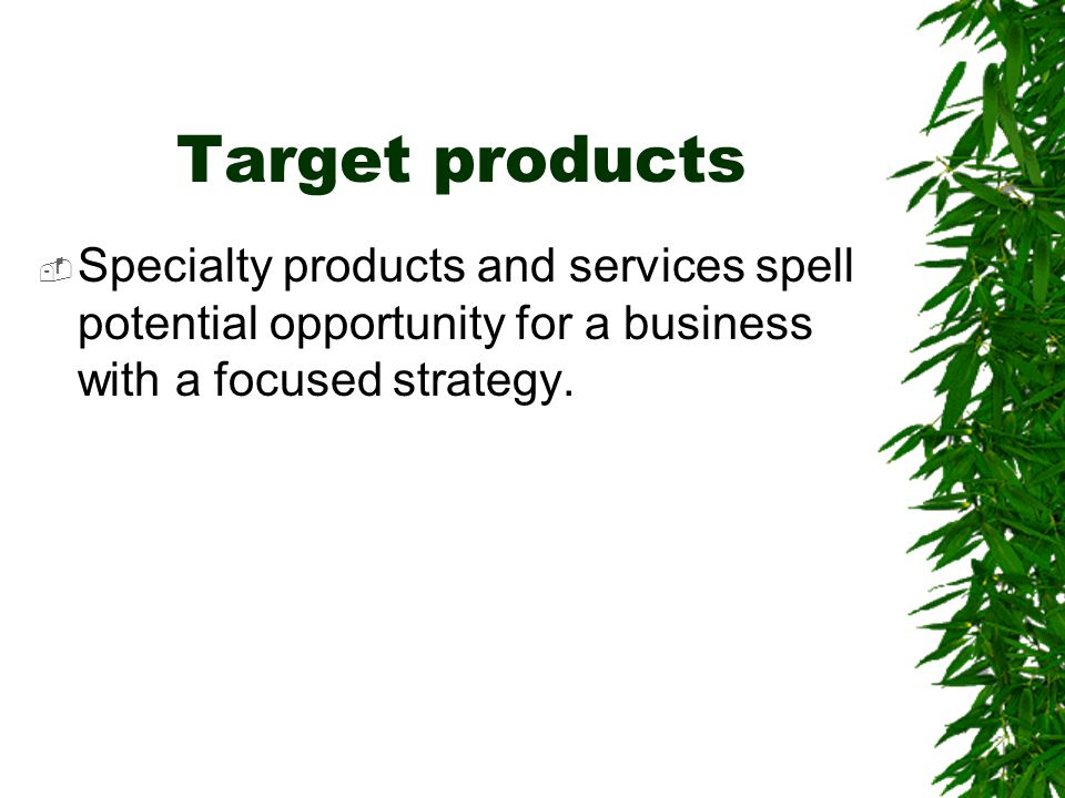 Target products Specialty products and services spell potential opportunity for a business with a focused strategy.