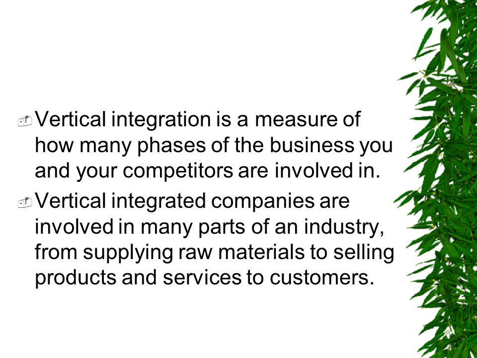 Vertical integration is a measure of how many phases of the business you and your competitors are involved in.