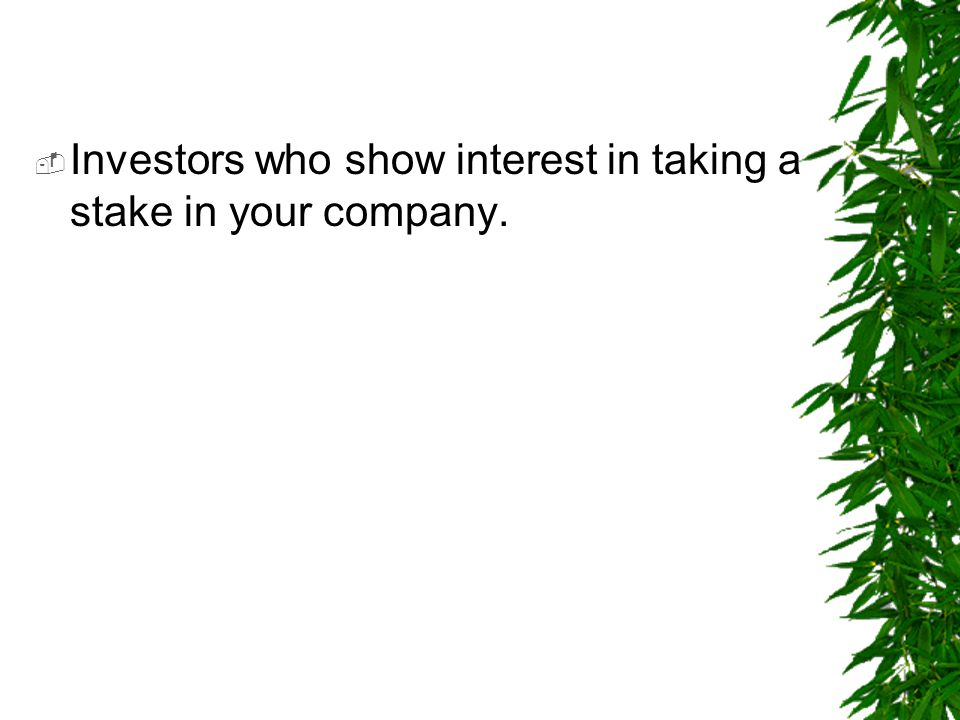 Investors who show interest in taking a stake in your company.
