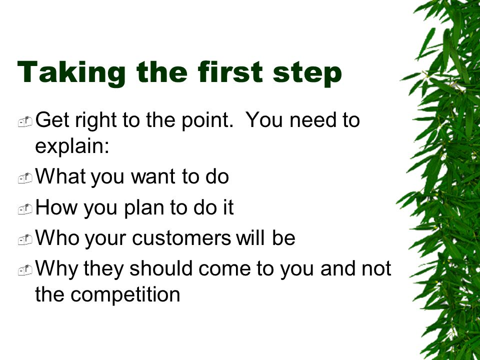 Taking the first step Get right to the point. You need to explain: