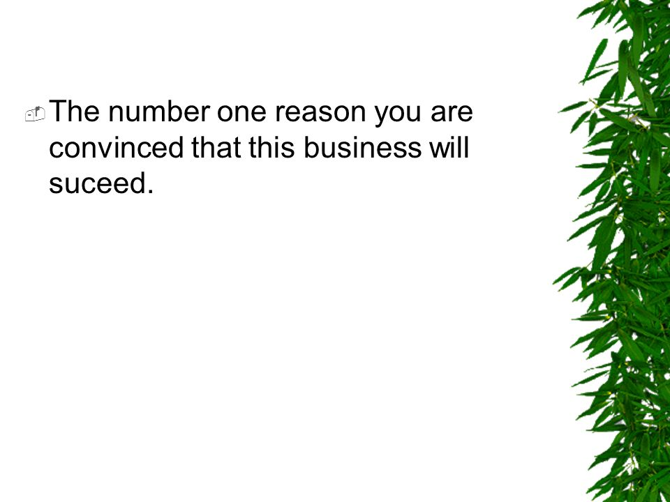 The number one reason you are convinced that this business will suceed.