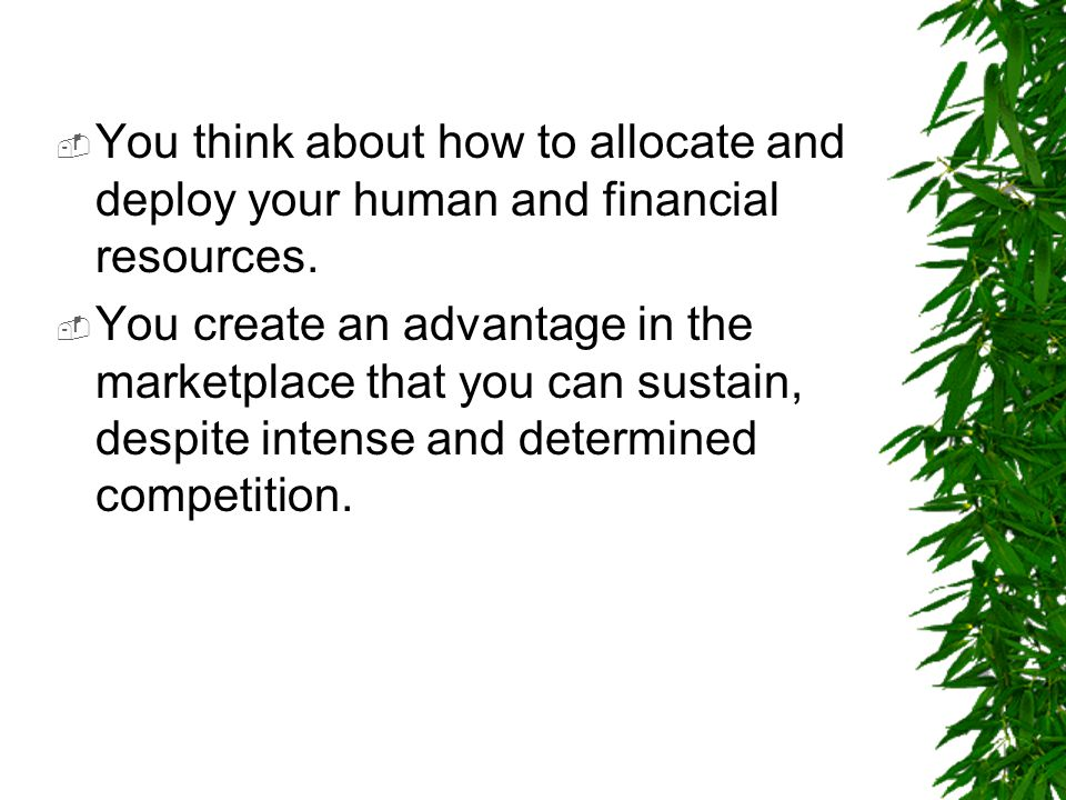 You think about how to allocate and deploy your human and financial resources.