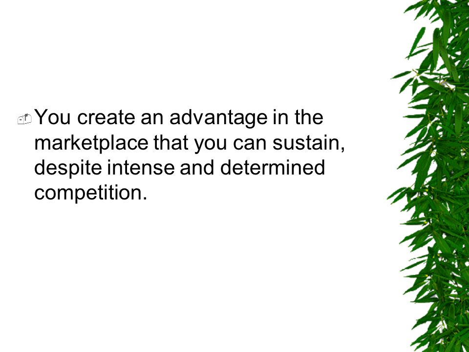 You create an advantage in the marketplace that you can sustain, despite intense and determined competition.
