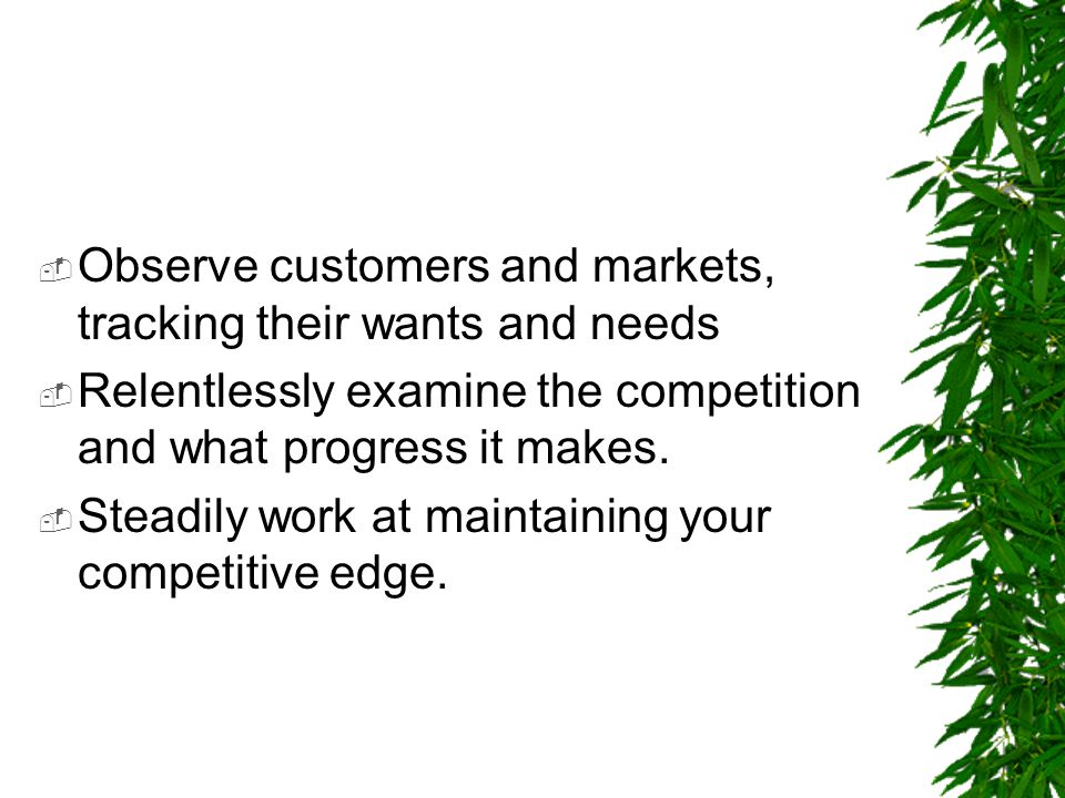 Observe customers and markets, tracking their wants and needs