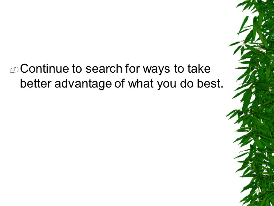 Continue to search for ways to take better advantage of what you do best.