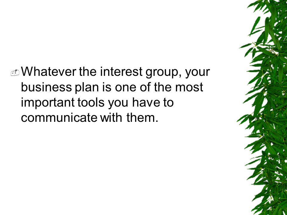 Whatever the interest group, your business plan is one of the most important tools you have to communicate with them.