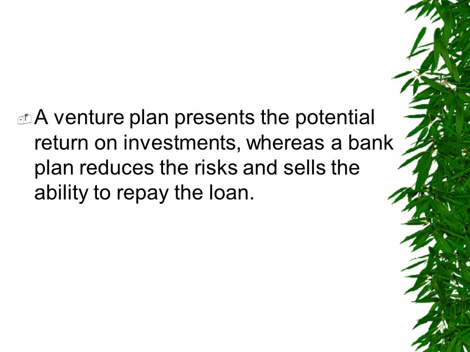 A venture plan presents the potential return on investments, whereas a bank plan reduces the risks and sells the ability to repay the loan.