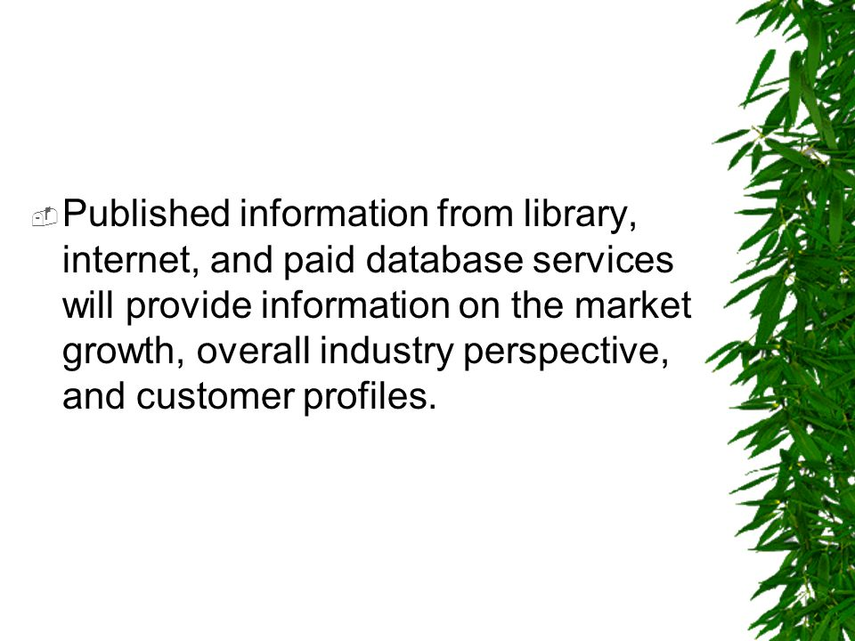 Published information from library, internet, and paid database services will provide information on the market growth, overall industry perspective, and customer profiles.