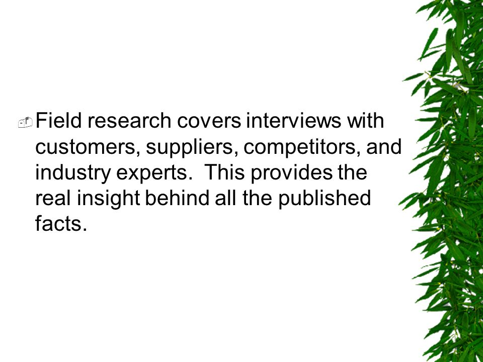 Field research covers interviews with customers, suppliers, competitors, and industry experts.
