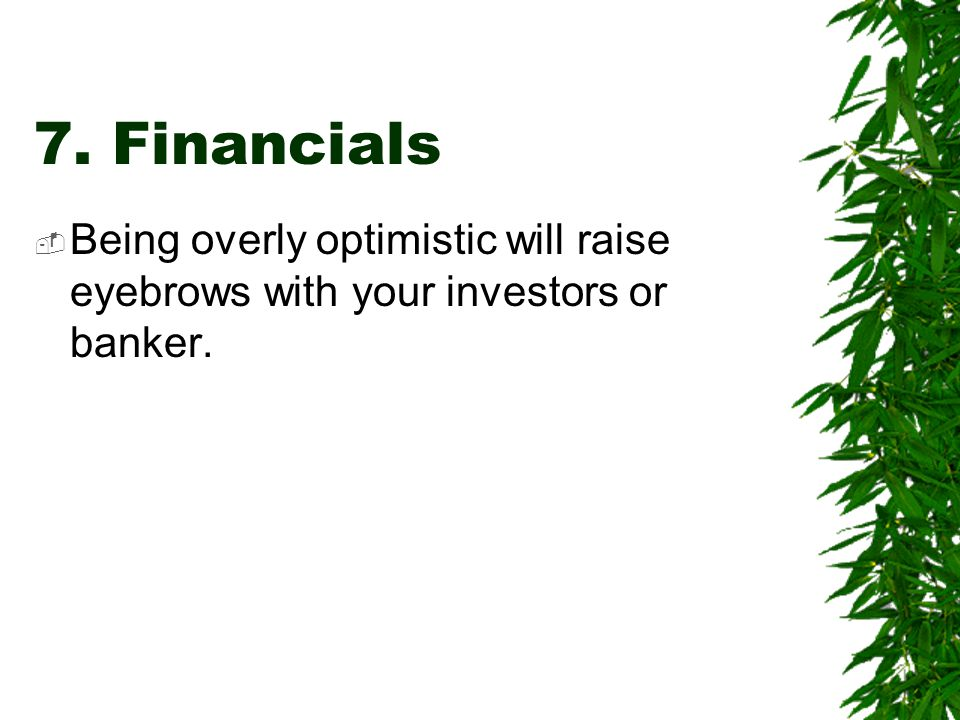 7. Financials Being overly optimistic will raise eyebrows with your investors or banker.