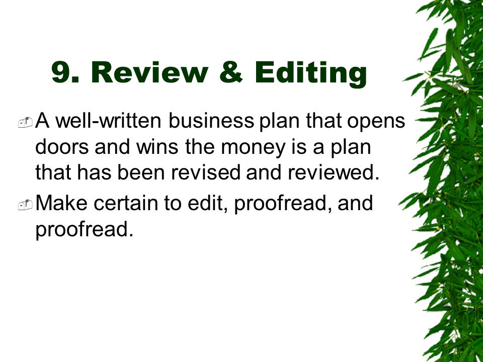 9. Review & Editing A well-written business plan that opens doors and wins the money is a plan that has been revised and reviewed.