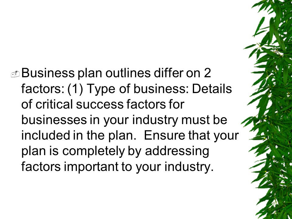 Business plan outlines differ on 2 factors: (1) Type of business: Details of critical success factors for businesses in your industry must be included in the plan.