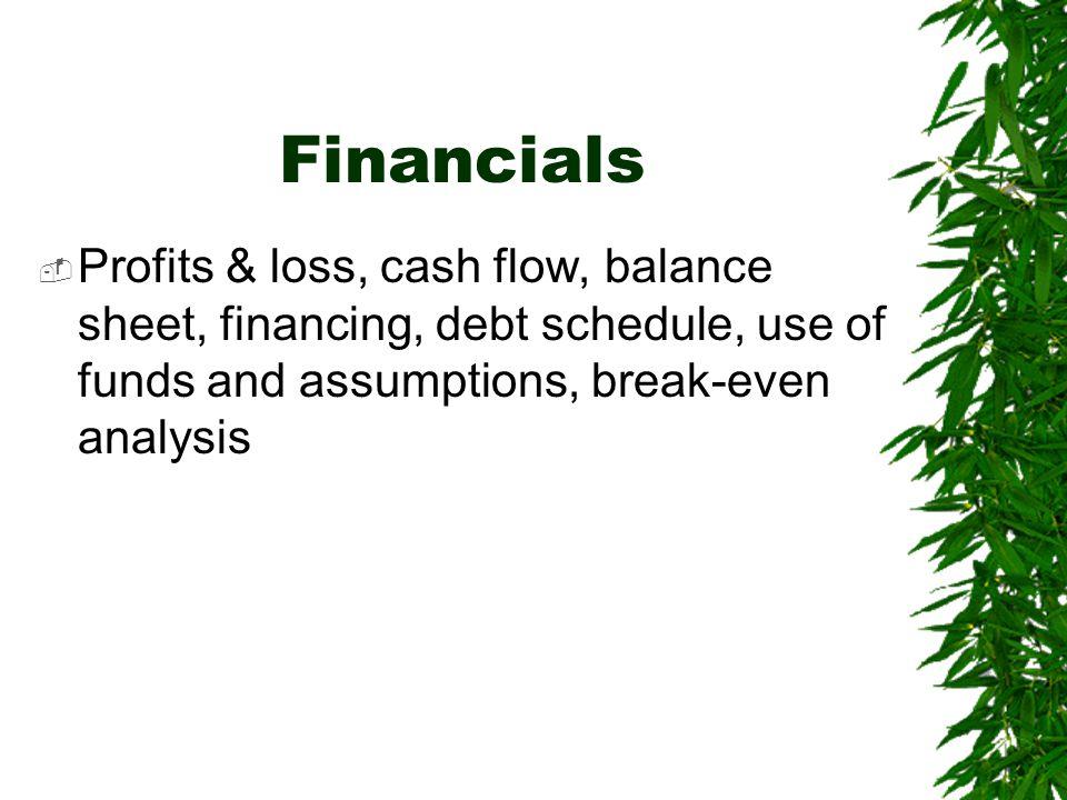 Financials Profits & loss, cash flow, balance sheet, financing, debt schedule, use of funds and assumptions, break-even analysis.