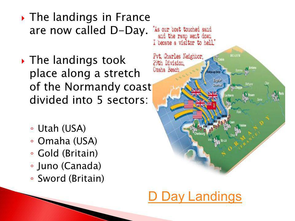 D Day Landings The landings in France are now called D-Day.