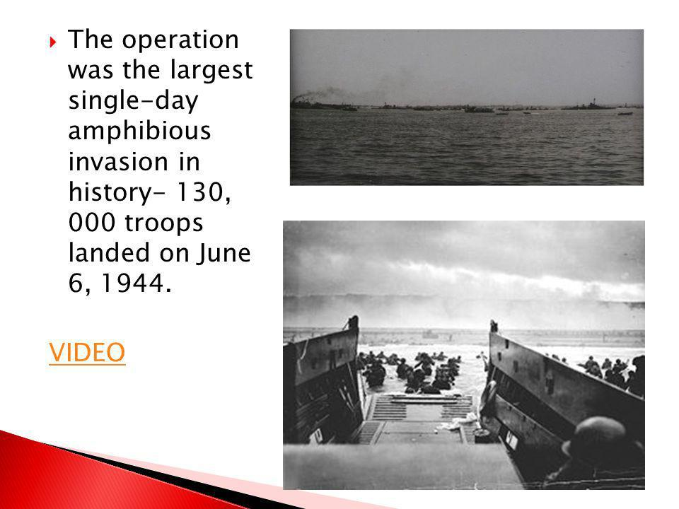 The operation was the largest single-day amphibious invasion in history- 130, 000 troops landed on June 6, 1944.
