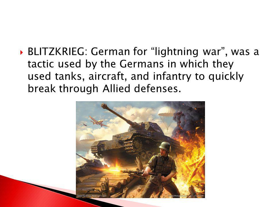 BLITZKRIEG: German for lightning war , was a tactic used by the Germans in which they used tanks, aircraft, and infantry to quickly break through Allied defenses.