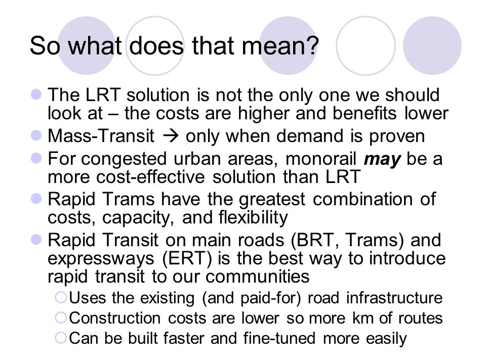 So what does that mean The LRT solution is not the only one we should look at – the costs are higher and benefits lower.